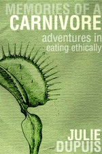 Memories of a Carnivore: Adventures in Eating Ethically, an e-book by Julie Dupuis.
